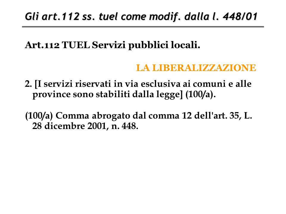 Art.112 TUEL Servizi pubblici locali. LA LIBERALIZZAZIONE Gli art.112 ss. tuel come modif. dalla l. 448/01 2. [I servizi riservati in via esclusiva ai