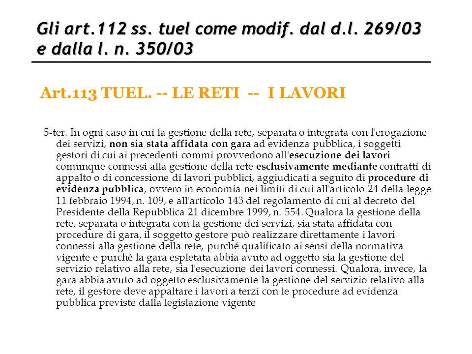 Art.113 TUEL. -- LE RETI -- I LAVORI Gli art.112 ss. tuel come modif. dal d.l. 269/03 e dalla l. n. 350/03 5-ter. In ogni caso in cui la gestione dell