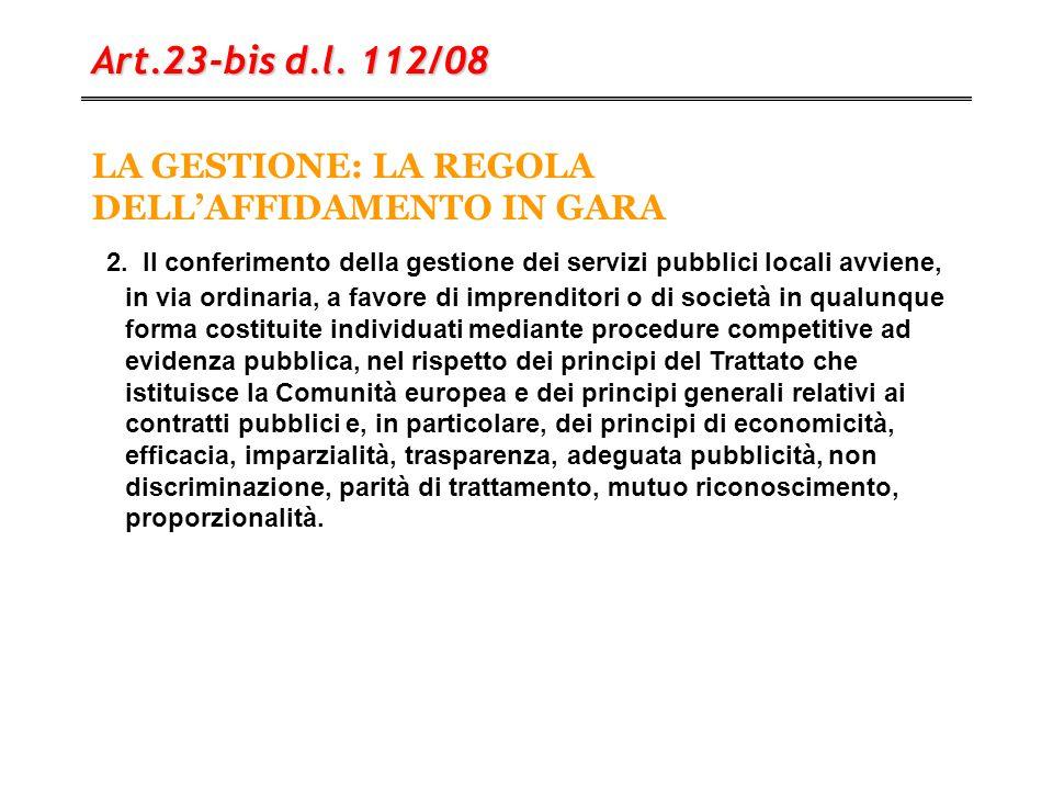 LA GESTIONE: LA REGOLA DELL'AFFIDAMENTO IN GARA Art.23-bis d.l. 112/08 2. ll conferimento della gestione dei servizi pubblici locali avviene, in via o