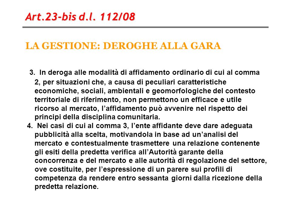 LA GESTIONE: DEROGHE ALLA GARA Art.23-bis d.l. 112/08 3. In deroga alle modalità di affidamento ordinario di cui al comma 2, per situazioni che, a cau