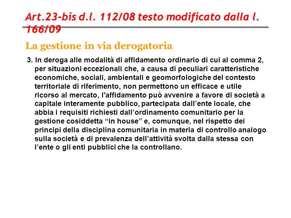 La gestione in via derogatoria Art.23-bis d.l. 112/08 testo modificato dalla l. 166/09 3. In deroga alle modalità di affidamento ordinario di cui al c