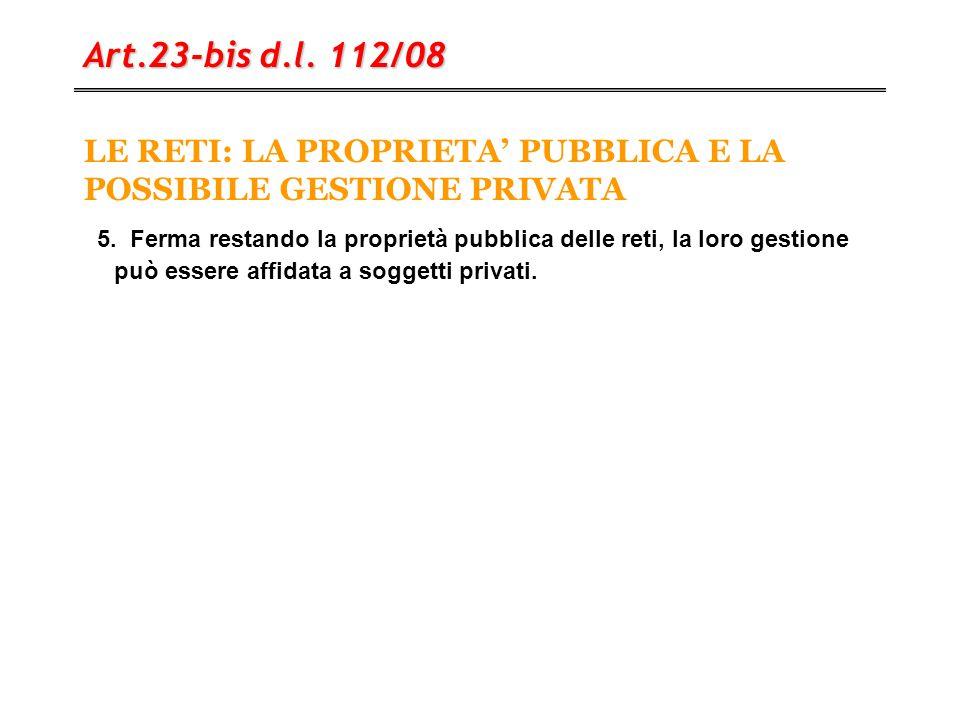 LE RETI: LA PROPRIETA' PUBBLICA E LA POSSIBILE GESTIONE PRIVATA Art.23-bis d.l. 112/08 5. Ferma restando la proprietà pubblica delle reti, la loro ges