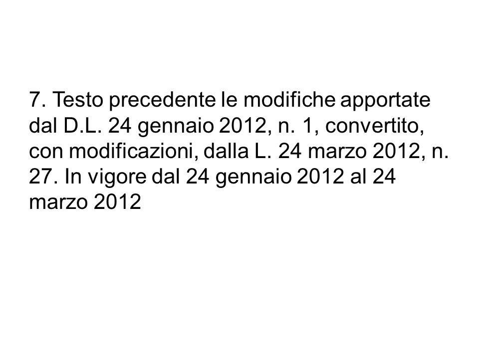 7. Testo precedente le modifiche apportate dal D.L. 24 gennaio 2012, n. 1, convertito, con modificazioni, dalla L. 24 marzo 2012, n. 27. In vigore dal
