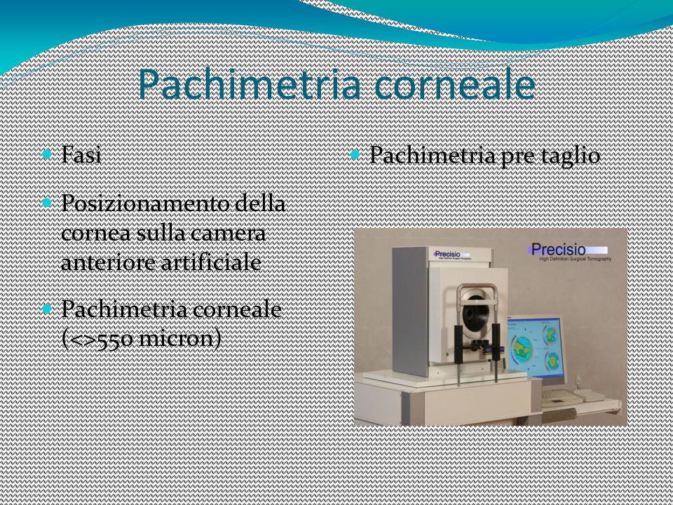 Pachimetria corneale Fasi Pachimetria pre taglio Posizionamento della cornea sulla camera anteriore artificiale Pachimetria corneale (<>550 micron)