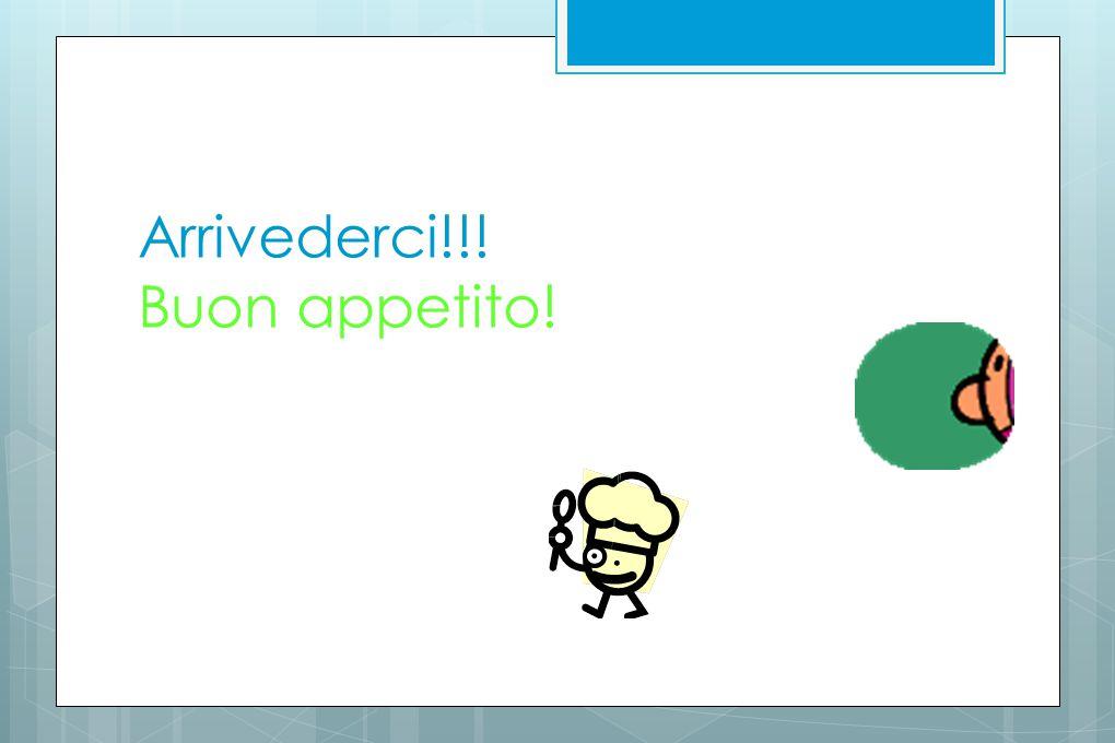 Arrivederci!!! Buon appetito!