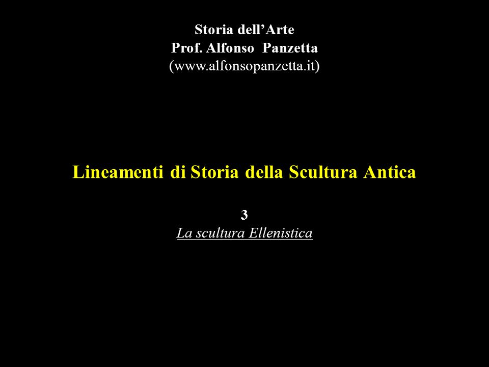 Lineamenti di Storia della Scultura Antica 3 La scultura Ellenistica Storia dell'Arte Prof. Alfonso Panzetta (www.alfonsopanzetta.it)
