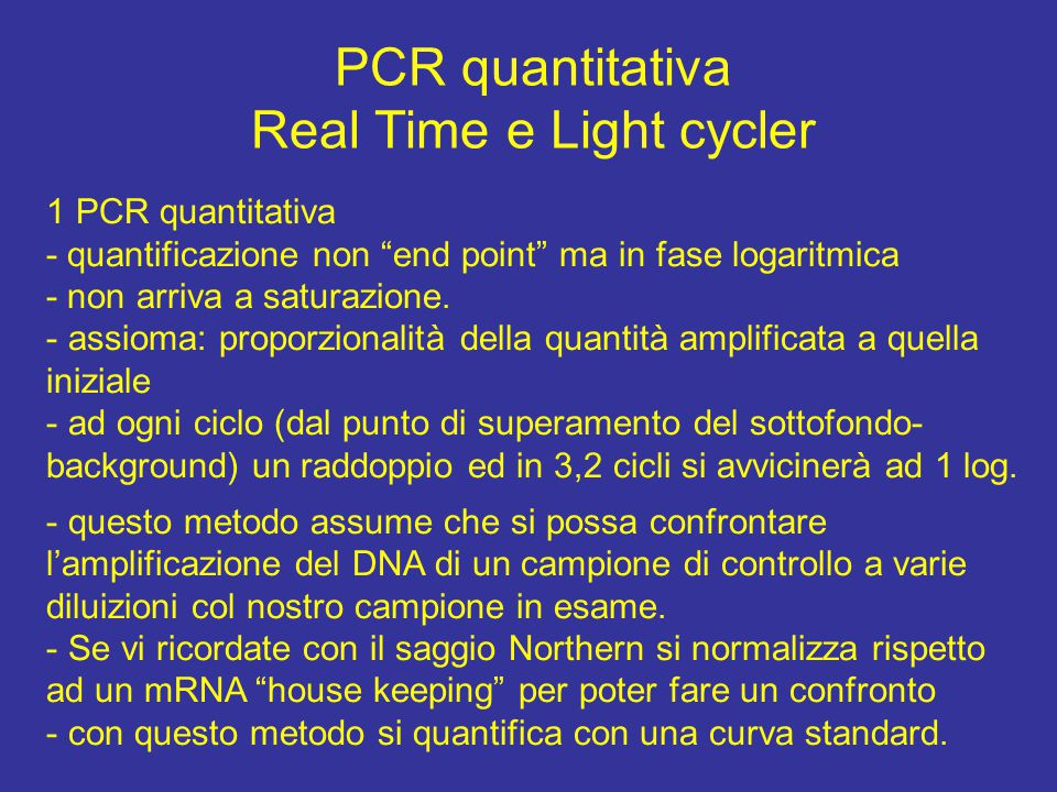 "PCR quantitativa Real Time e Light cycler 1 PCR quantitativa - quantificazione non ""end point"" ma in fase logaritmica - non arriva a saturazione. - as"