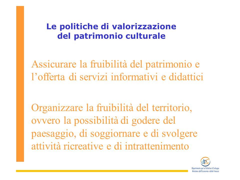 i Le politiche di valorizzazione del patrimonio culturale Assicurare la fruibilità del patrimonio e l'offerta di servizi informativi e didattici Organizzare la fruibilità del territorio, ovvero la possibilità di godere del paesaggio, di soggiornare e di svolgere attività ricreative e di intrattenimento