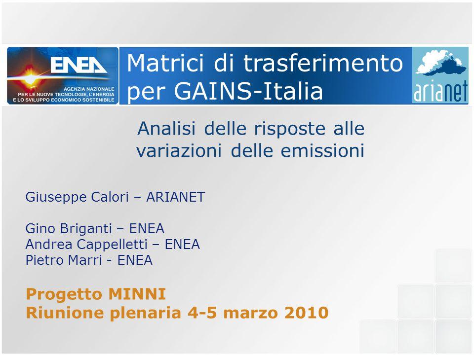 Matrici di trasferimento per GAINS-Italia Analisi delle risposte alle variazioni delle emissioni Giuseppe Calori – ARIANET Gino Briganti – ENEA Andrea