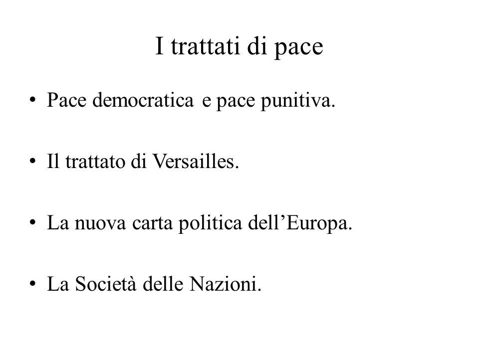 I trattati di pace Pace democratica e pace punitiva. Il trattato di Versailles. La nuova carta politica dell'Europa. La Società delle Nazioni.