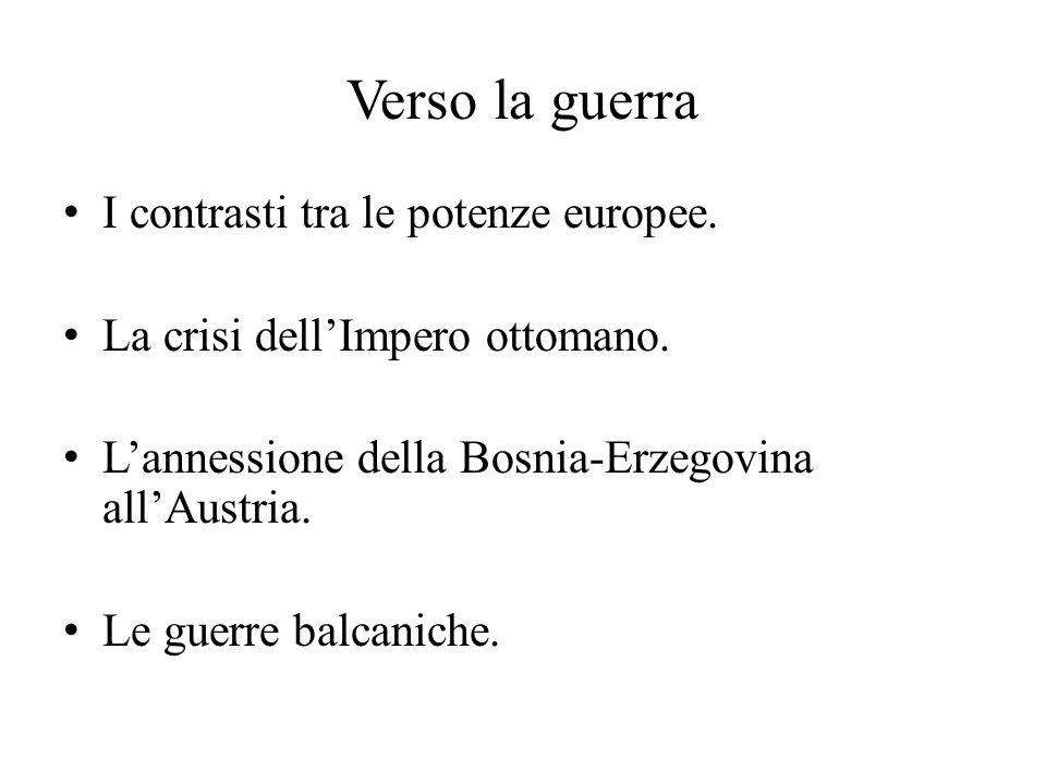 Verso la guerra I contrasti tra le potenze europee. La crisi dell'Impero ottomano. L'annessione della Bosnia-Erzegovina all'Austria. Le guerre balcani