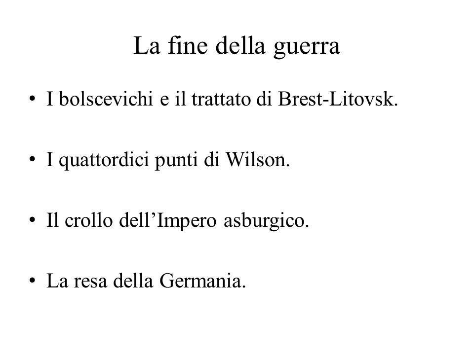 La fine della guerra I bolscevichi e il trattato di Brest-Litovsk. I quattordici punti di Wilson. Il crollo dell'Impero asburgico. La resa della Germa