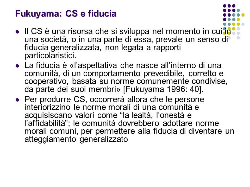 Fukuyama: CS e fiducia Il CS è una risorsa che si sviluppa nel momento in cui in una società, o in una parte di essa, prevale un senso di fiducia generalizzata, non legata a rapporti particolaristici.