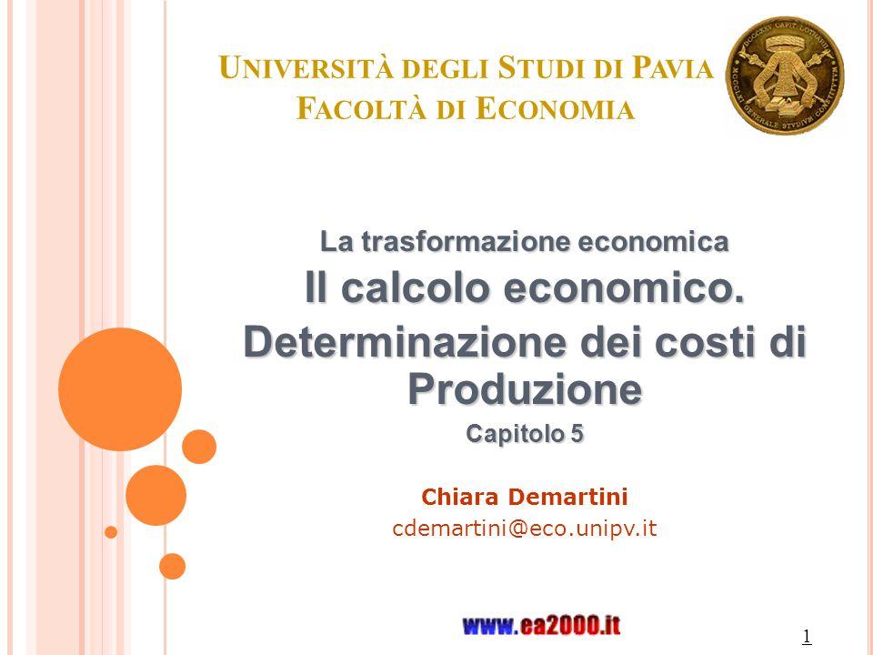 1 U NIVERSITÀ DEGLI S TUDI DI P AVIA F ACOLTÀ DI E CONOMIA La trasformazione economica Il calcolo economico. Determinazione dei costi di Produzione Ca