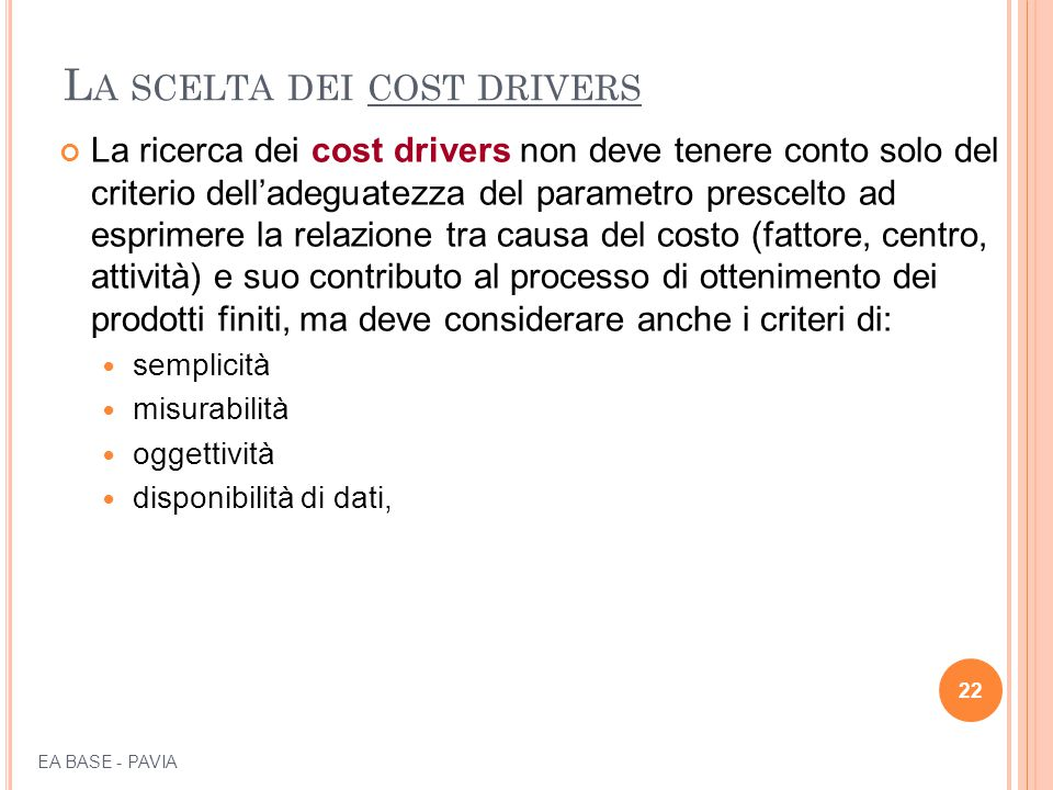 L A SCELTA DEI COST DRIVERS La ricerca dei cost drivers non deve tenere conto solo del criterio dell'adeguatezza del parametro prescelto ad esprimere