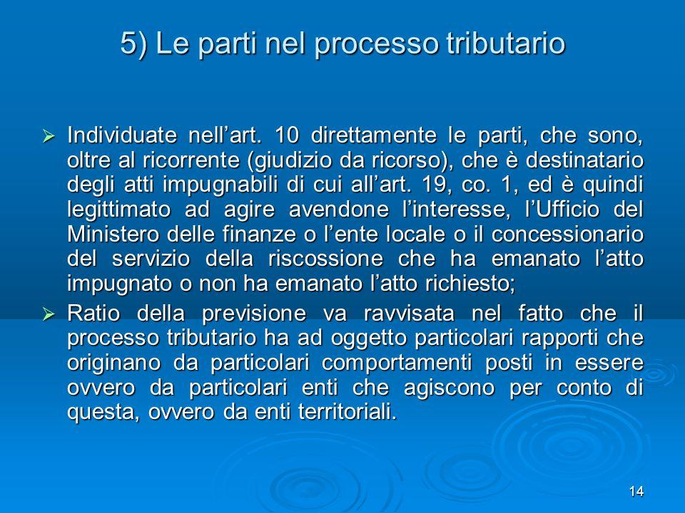 14 5) Le parti nel processo tributario  Individuate nell'art. 10 direttamente le parti, che sono, oltre al ricorrente (giudizio da ricorso), che è de