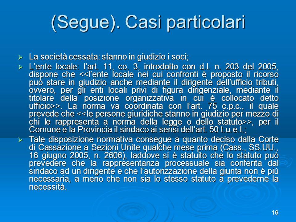 16 (Segue). Casi particolari  La società cessata: stanno in giudizio i soci;  L'ente locale: l'art. 11, co. 3, introdotto con d.l. n. 203 del 2005,