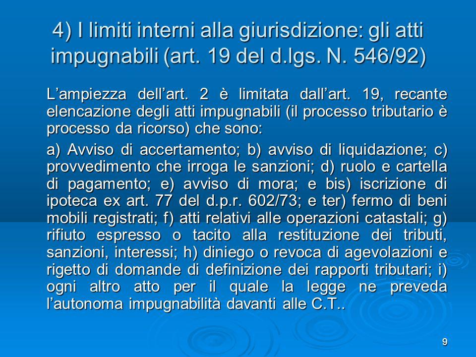 9 4) I limiti interni alla giurisdizione: gli atti impugnabili (art. 19 del d.lgs. N. 546/92) L'ampiezza dell'art. 2 è limitata dall'art. 19, recante