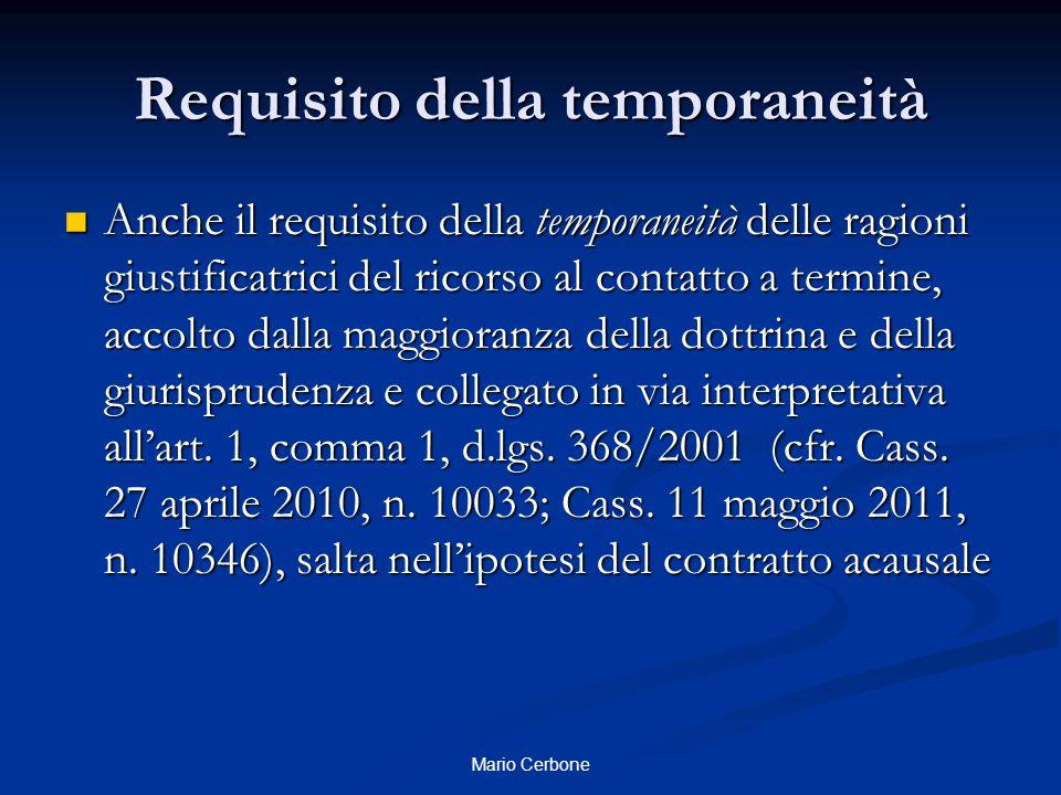 Requisito della temporaneità Anche il requisito della temporaneità delle ragioni giustificatrici del ricorso al contatto a termine, accolto dalla maggioranza della dottrina e della giurisprudenza e collegato in via interpretativa all'art.