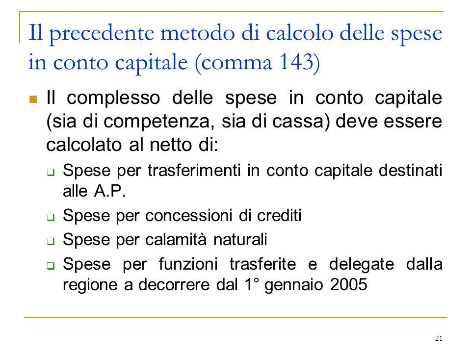 21 Il precedente metodo di calcolo delle spese in conto capitale (comma 143) Il complesso delle spese in conto capitale (sia di competenza, sia di cassa) deve essere calcolato al netto di:  Spese per trasferimenti in conto capitale destinati alle A.P.