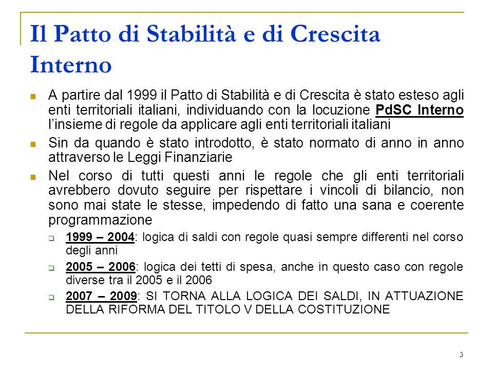 3 Il Patto di Stabilità e di Crescita Interno A partire dal 1999 il Patto di Stabilità e di Crescita è stato esteso agli enti territoriali italiani, individuando con la locuzione PdSC Interno l'insieme di regole da applicare agli enti territoriali italiani Sin da quando è stato introdotto, è stato normato di anno in anno attraverso le Leggi Finanziarie Nel corso di tutti questi anni le regole che gli enti territoriali avrebbero dovuto seguire per rispettare i vincoli di bilancio, non sono mai state le stesse, impedendo di fatto una sana e coerente programmazione  1999 – 2004: logica di saldi con regole quasi sempre differenti nel corso degli anni  2005 – 2006: logica dei tetti di spesa, anche in questo caso con regole diverse tra il 2005 e il 2006  2007 – 2009: SI TORNA ALLA LOGICA DEI SALDI, IN ATTUAZIONE DELLA RIFORMA DEL TITOLO V DELLA COSTITUZIONE