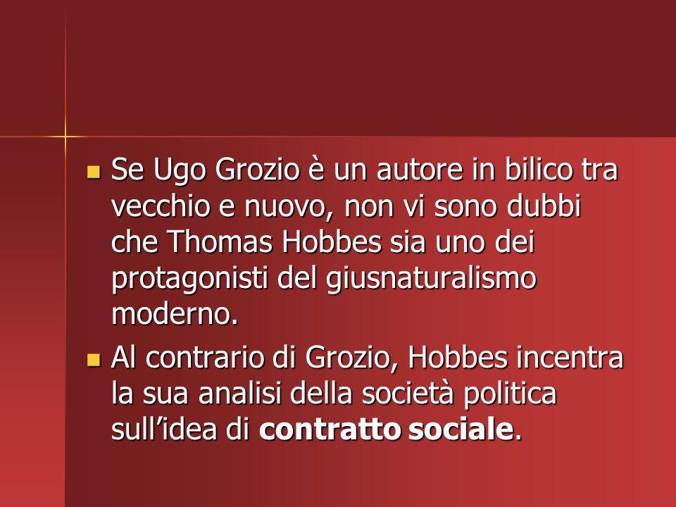 Se Ugo Grozio è un autore in bilico tra vecchio e nuovo, non vi sono dubbi che Thomas Hobbes sia uno dei protagonisti del giusnaturalismo moderno. Se