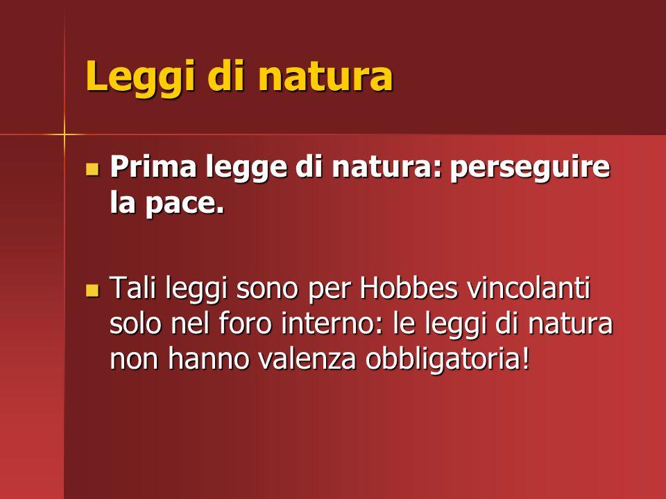 Leggi di natura Prima legge di natura: perseguire la pace. Prima legge di natura: perseguire la pace. Tali leggi sono per Hobbes vincolanti solo nel f