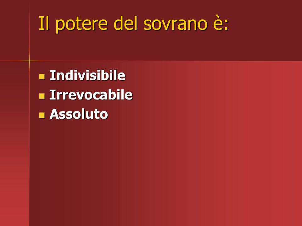 Il potere del sovrano è: Indivisibile Indivisibile Irrevocabile Irrevocabile Assoluto Assoluto