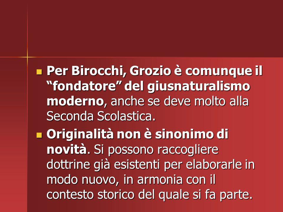 """Per Birocchi, Grozio è comunque il """"fondatore"""" del giusnaturalismo moderno, anche se deve molto alla Seconda Scolastica. Per Birocchi, Grozio è comunq"""