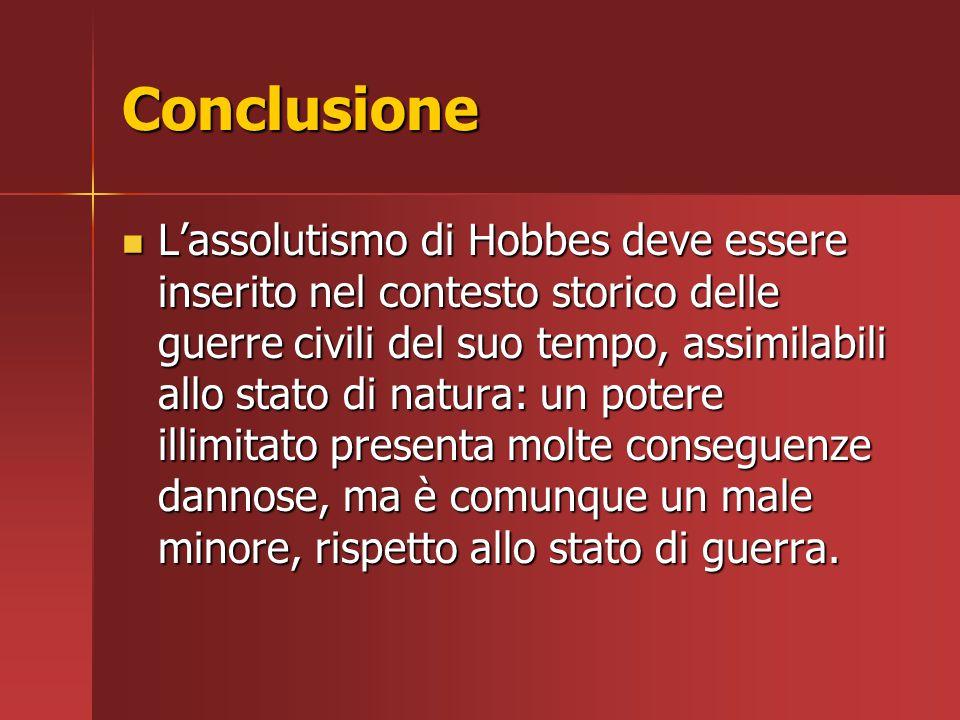 Conclusione L'assolutismo di Hobbes deve essere inserito nel contesto storico delle guerre civili del suo tempo, assimilabili allo stato di natura: un