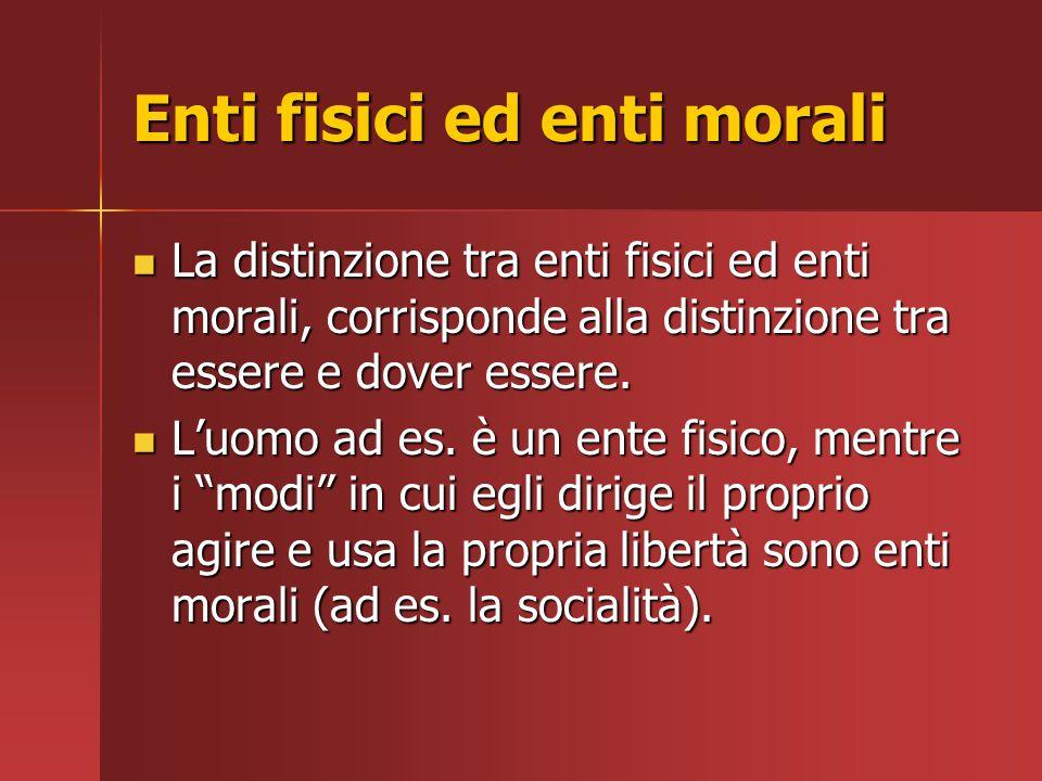 Enti fisici ed enti morali La distinzione tra enti fisici ed enti morali, corrisponde alla distinzione tra essere e dover essere. La distinzione tra e