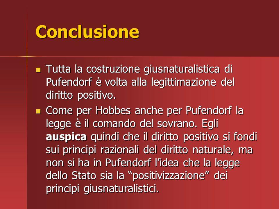 Conclusione Tutta la costruzione giusnaturalistica di Pufendorf è volta alla legittimazione del diritto positivo. Tutta la costruzione giusnaturalisti