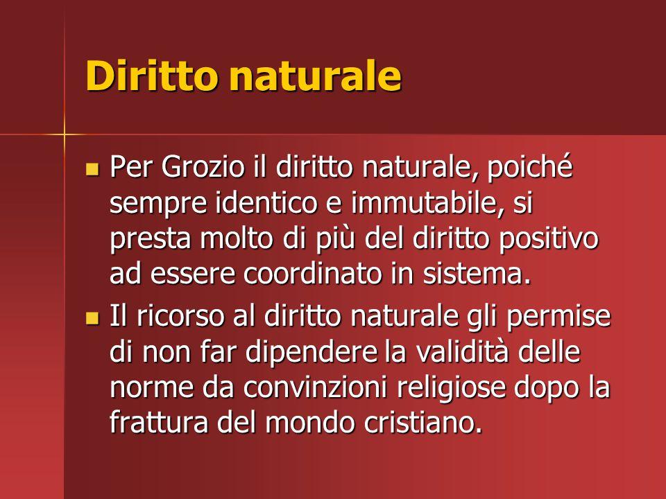 Diritto naturale Per Grozio il diritto naturale, poiché sempre identico e immutabile, si presta molto di più del diritto positivo ad essere coordinato