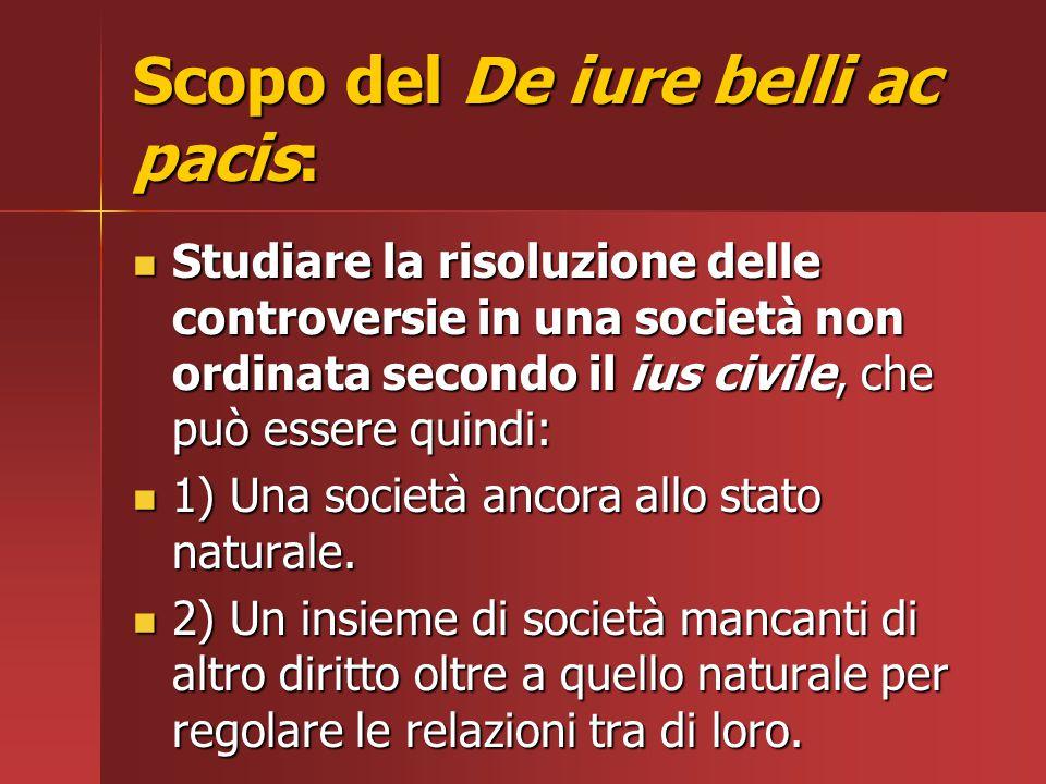 Scopo del De iure belli ac pacis: Studiare la risoluzione delle controversie in una società non ordinata secondo il ius civile, che può essere quindi: