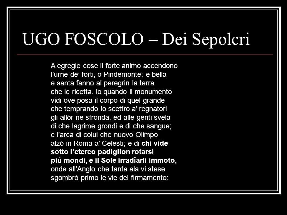 UGO FOSCOLO – Dei Sepolcri A egregie cose il forte animo accendono l'urne de' forti, o Pindemonte; e bella e santa fanno al peregrin la terra che le r