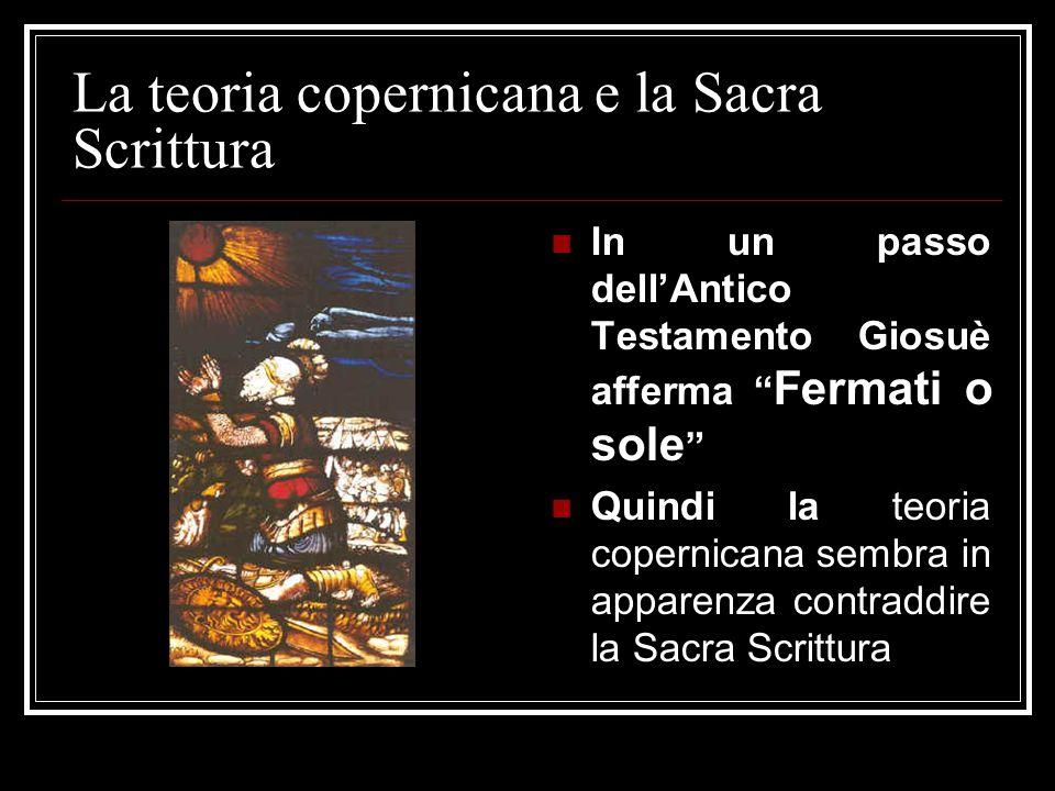 """La teoria copernicana e la Sacra Scrittura In un passo dell'Antico Testamento Giosuè afferma """" Fermati o sole """" Quindi la teoria copernicana sembra in"""