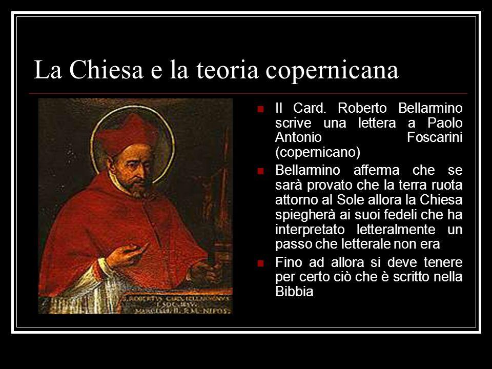 La Chiesa e la teoria copernicana Il Card. Roberto Bellarmino scrive una lettera a Paolo Antonio Foscarini (copernicano) Bellarmino afferma che se sar
