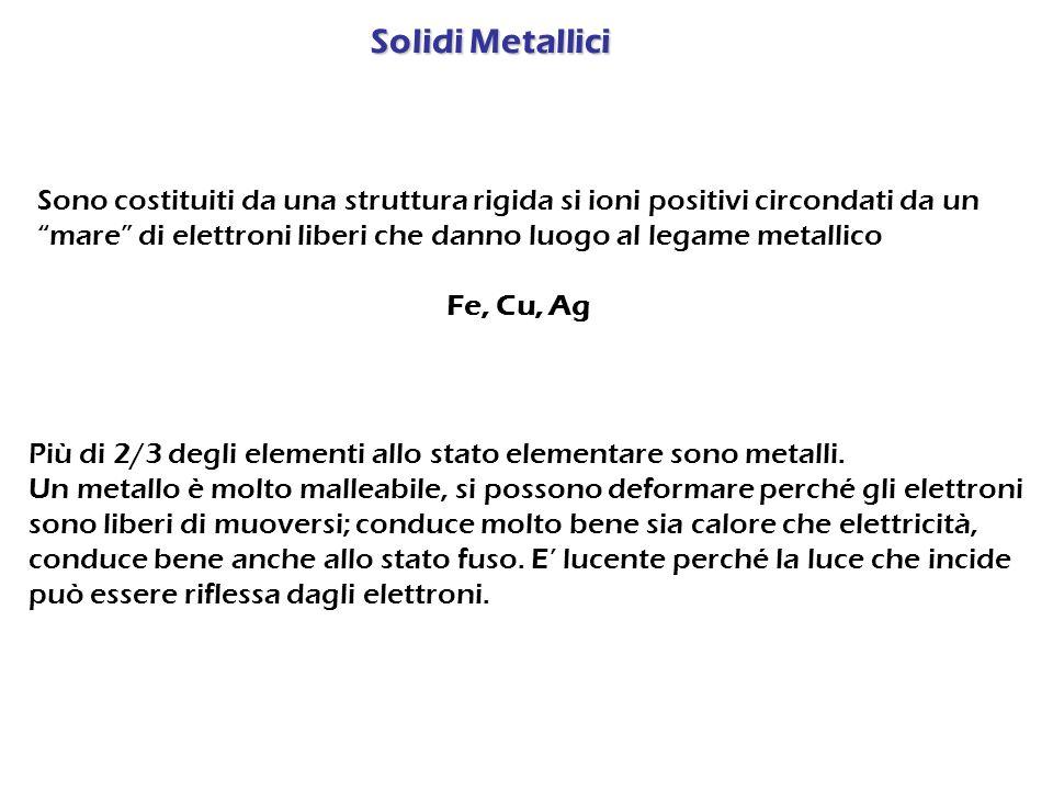 Sono costituiti da una struttura rigida si ioni positivi circondati da un mare di elettroni liberi che danno luogo al legame metallico Fe, Cu, Ag Più di 2/3 degli elementi allo stato elementare sono metalli.