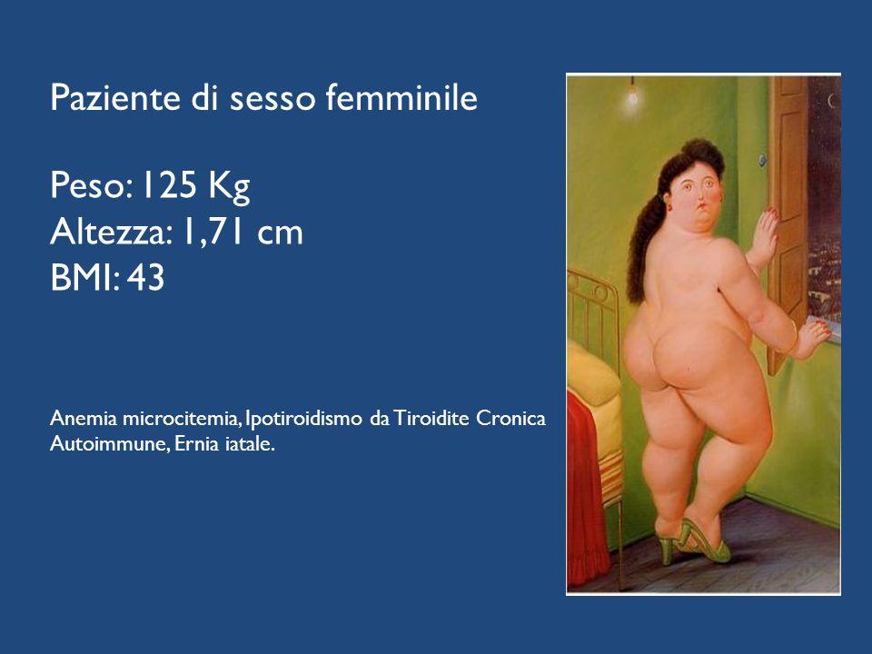 Peso: 125 Kg Altezza: 1,71 cm BMI: 43 Anemia microcitemia, Ipotiroidismo da Tiroidite Cronica Autoimmune, Ernia iatale. Paziente di sesso femminile