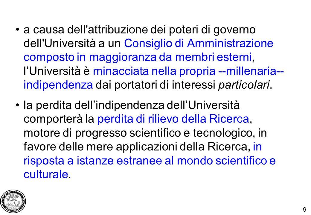 9 a causa dell attribuzione dei poteri di governo dell Università a un Consiglio di Amministrazione composto in maggioranza da membri esterni, l'Università è minacciata nella propria --millenaria-- indipendenza dai portatori di interessi particolari.