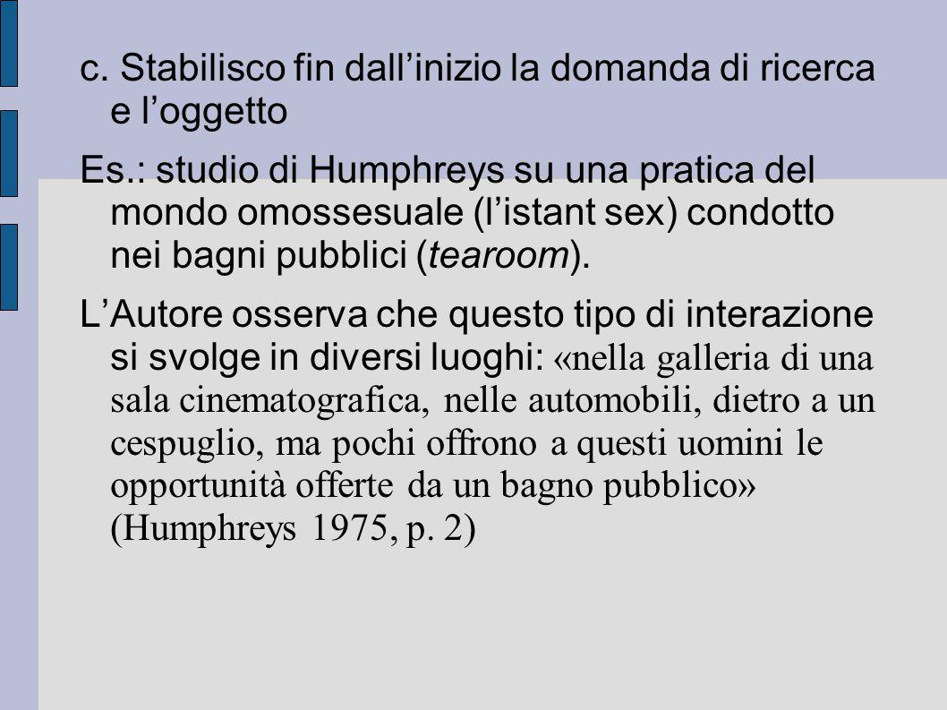 c. Stabilisco fin dall'inizio la domanda di ricerca e l'oggetto Es.: studio di Humphreys su una pratica del mondo omossesuale (l'istant sex) condotto