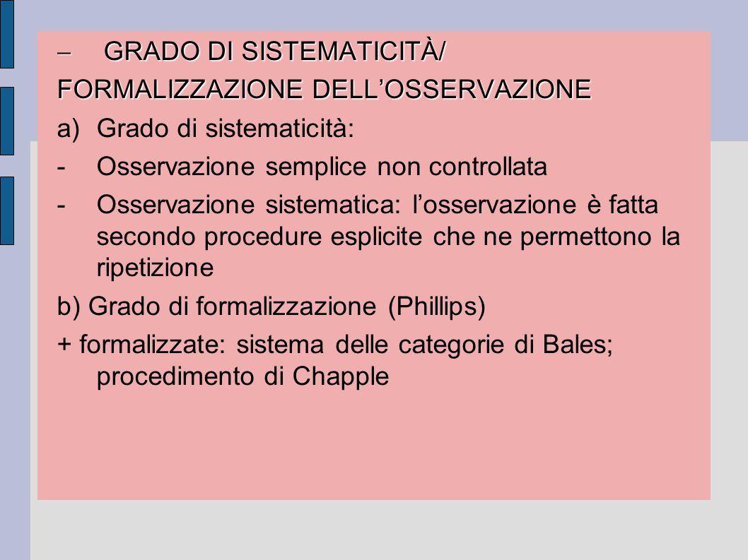 GRADO DI SISTEMATICITÀ/ FORMALIZZAZIONE DELL'OSSERVAZIONE a)Grado di sistematicità: -Osservazione semplice non controllata -Osservazione sistematica