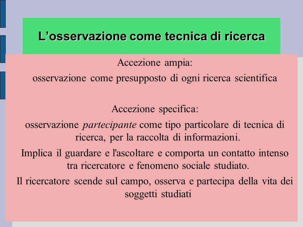 L'osservazione come tecnica di ricerca Accezione ampia: osservazione come presupposto di ogni ricerca scientifica Accezione specifica: osservazione pa