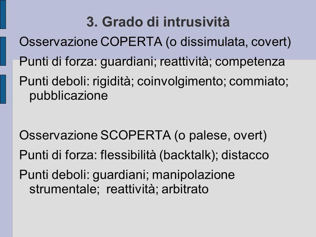 3. Grado di intrusività Osservazione COPERTA (o dissimulata, covert) Punti di forza: guardiani; reattività; competenza Punti deboli: rigidità; coinvol