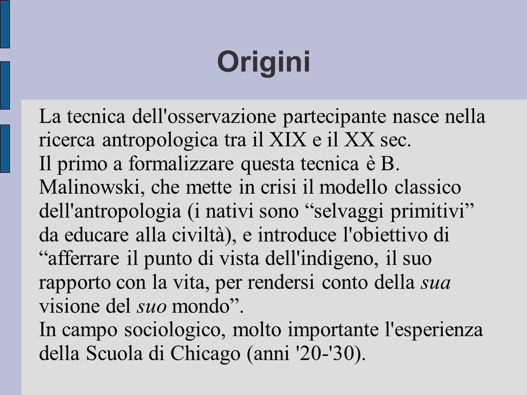 Origini La tecnica dell'osservazione partecipante nasce nella ricerca antropologica tra il XIX e il XX sec. Il primo a formalizzare questa tecnica è B