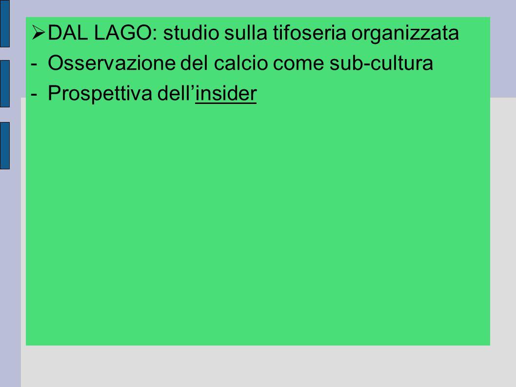  DAL LAGO: studio sulla tifoseria organizzata -Osservazione del calcio come sub-cultura -Prospettiva dell'insider