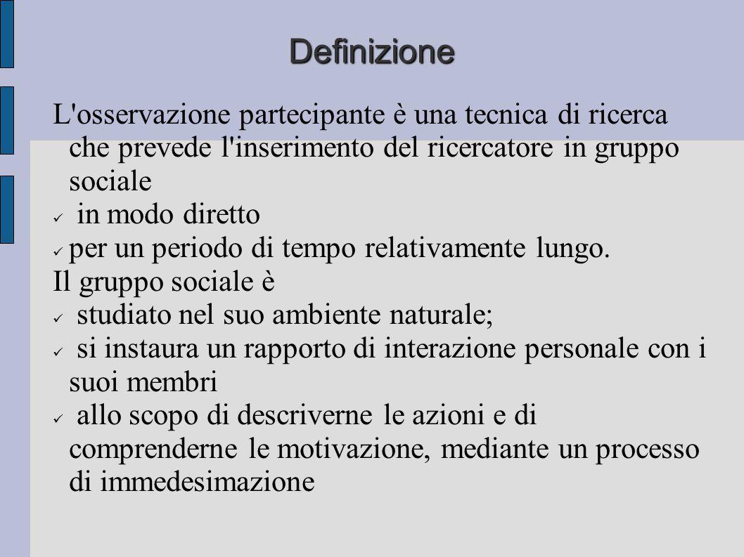 Definizione L'osservazione partecipante è una tecnica di ricerca che prevede l'inserimento del ricercatore in gruppo sociale in modo diretto per un pe