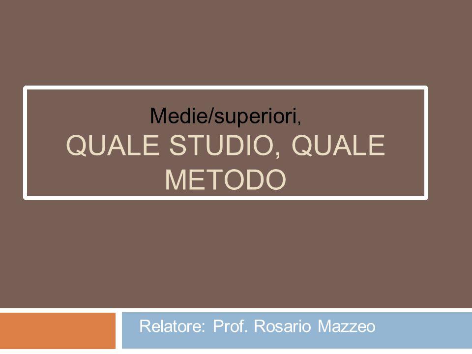 Medie/superiori, QUALE STUDIO, QUALE METODO Relatore: Prof. Rosario Mazzeo