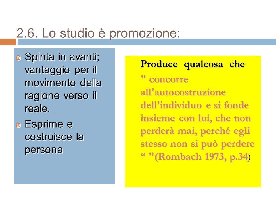 2.6. Lo studio è promozione:  Spinta in avanti; vantaggio per il movimento della ragione verso il reale.  Esprime e costruisce la persona Produce qu
