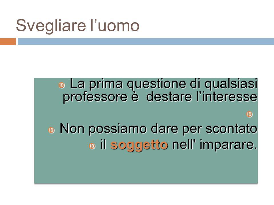 Svegliare l'uomo  La prima questione di qualsiasi professore è destare l'interesse   Non possiamo dare per scontato  il soggetto nell' imparare. 